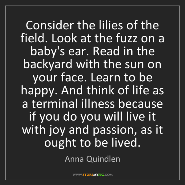 Anna Quindlen: Consider the lilies of the field. Look at the fuzz on...