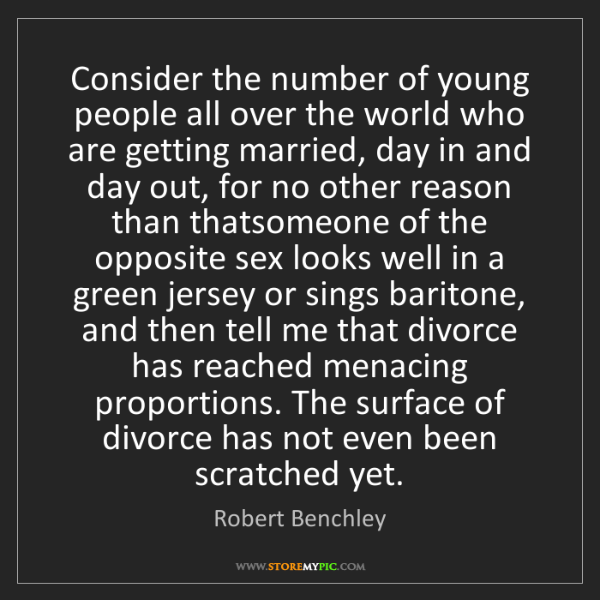 Robert Benchley: Consider the number of young people all over the world...