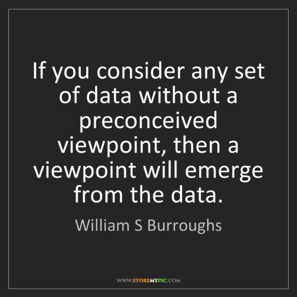 William S Burroughs: If you consider any set of data without a preconceived...