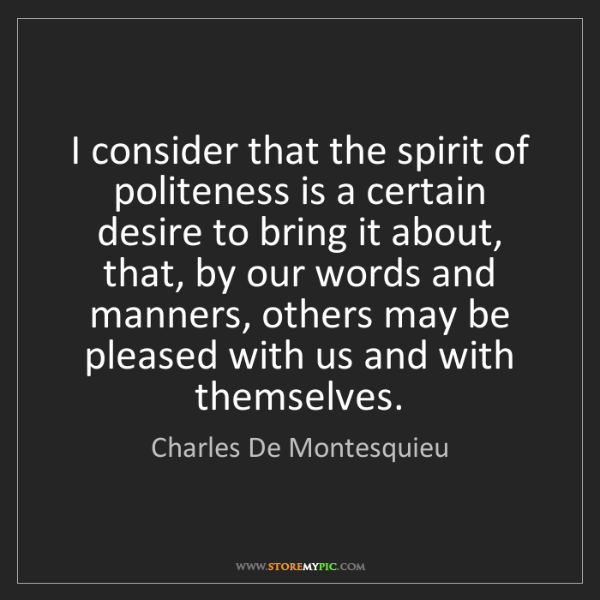 Charles De Montesquieu: I consider that the spirit of politeness is a certain...