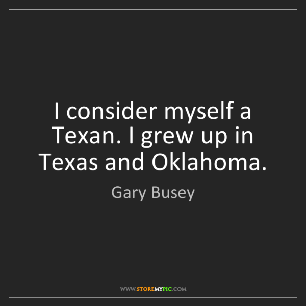 Gary Busey: I consider myself a Texan. I grew up in Texas and Oklahoma.