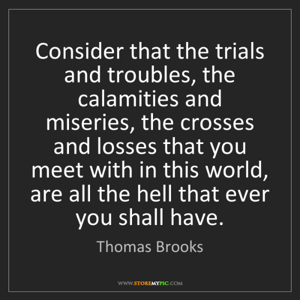 Thomas Brooks: Consider that the trials and troubles, the calamities...