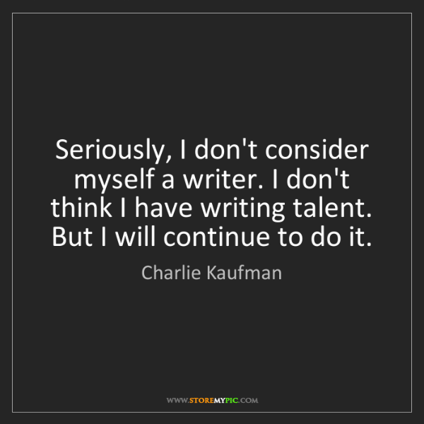 Charlie Kaufman: Seriously, I don't consider myself a writer. I don't...