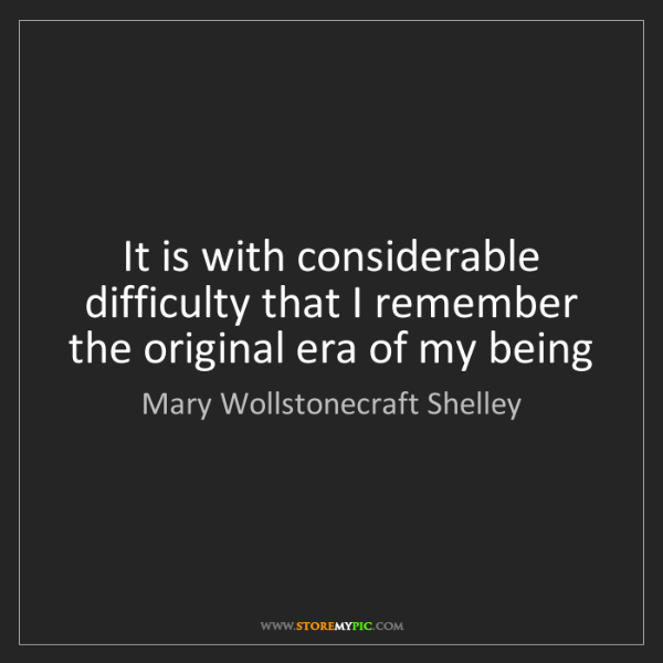 Mary Wollstonecraft Shelley: It is with considerable difficulty that I remember the...