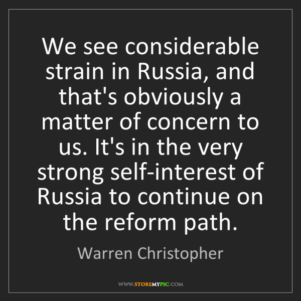 Warren Christopher: We see considerable strain in Russia, and that's obviously...
