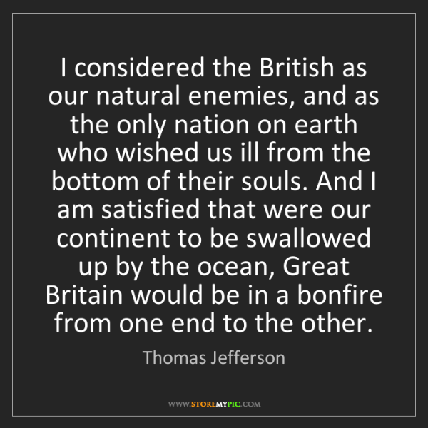 Thomas Jefferson: I considered the British as our natural enemies, and...