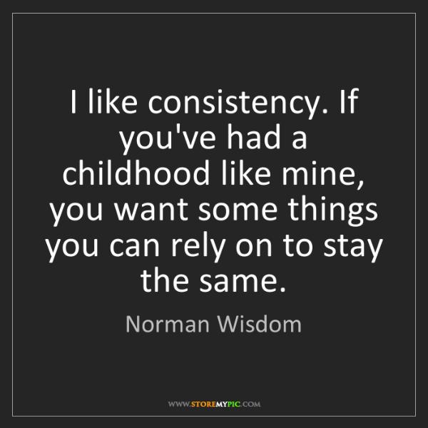 Norman Wisdom: I like consistency. If you've had a childhood like mine,...