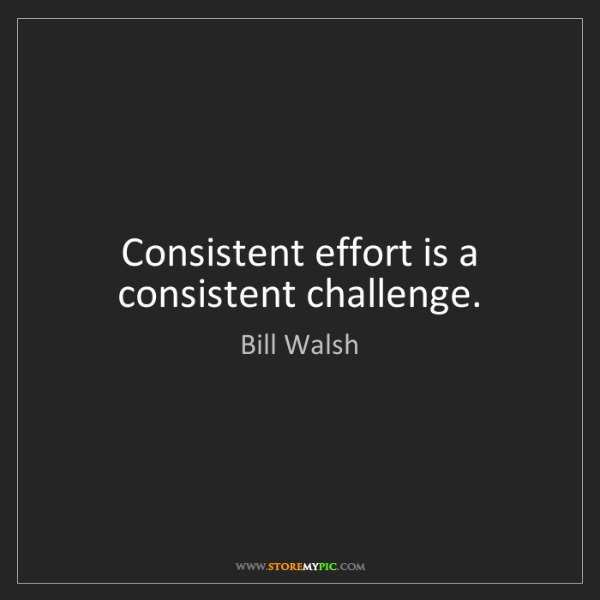 Bill Walsh: Consistent effort is a consistent challenge.