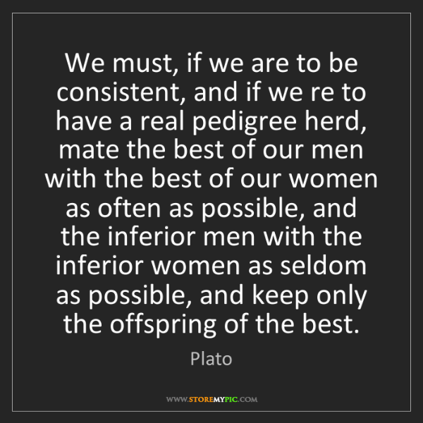 Plato: We must, if we are to be consistent, and if we re to...