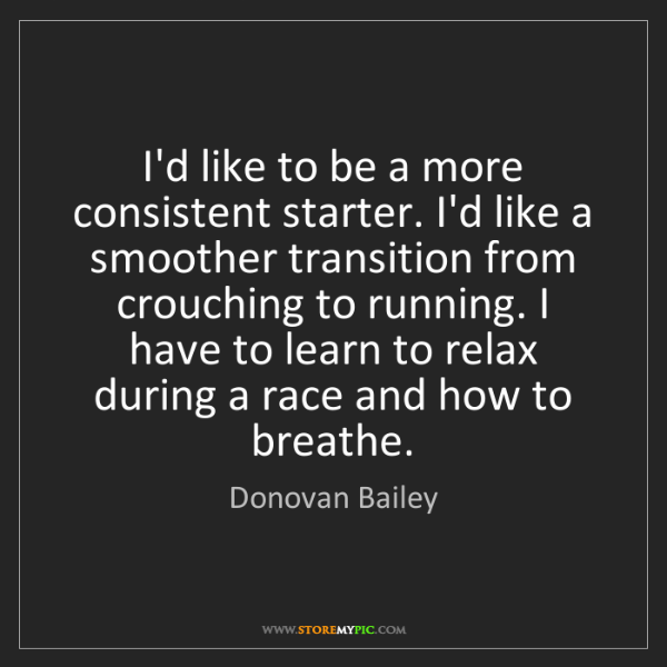 Donovan Bailey: I'd like to be a more consistent starter. I'd like a...