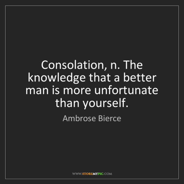 Ambrose Bierce: Consolation, n. The knowledge that a better man is more...