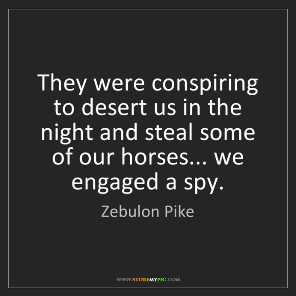 Zebulon Pike: They were conspiring to desert us in the night and steal...
