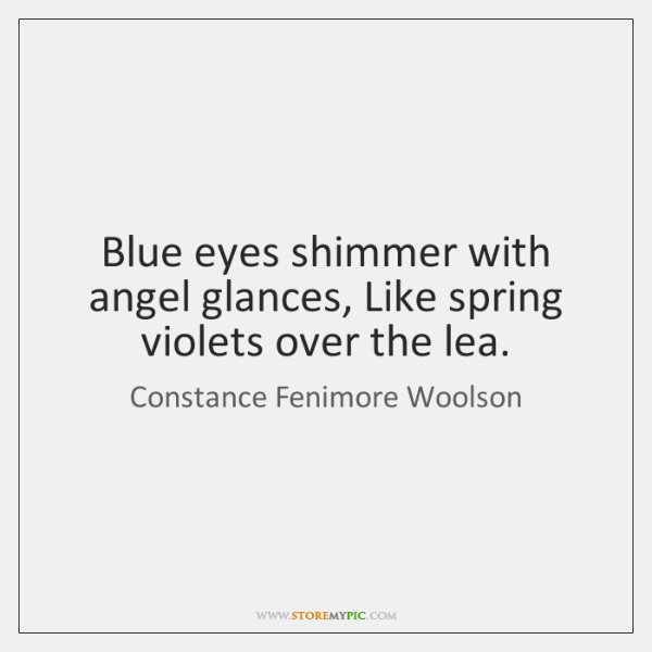 Blue eyes shimmer with angel glances, Like spring violets over the lea.