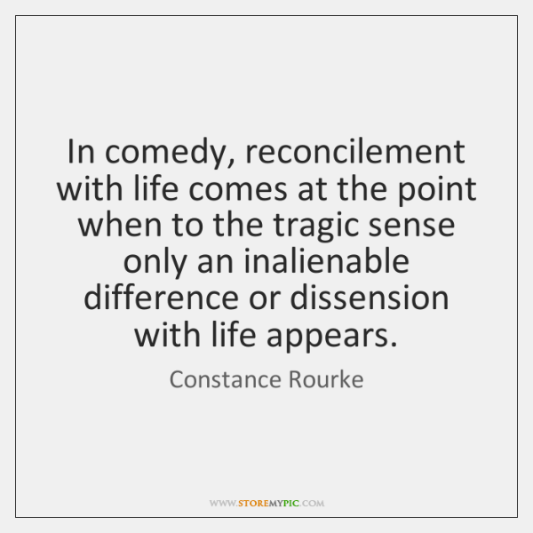 In comedy, reconcilement with life comes at the point when to the ...