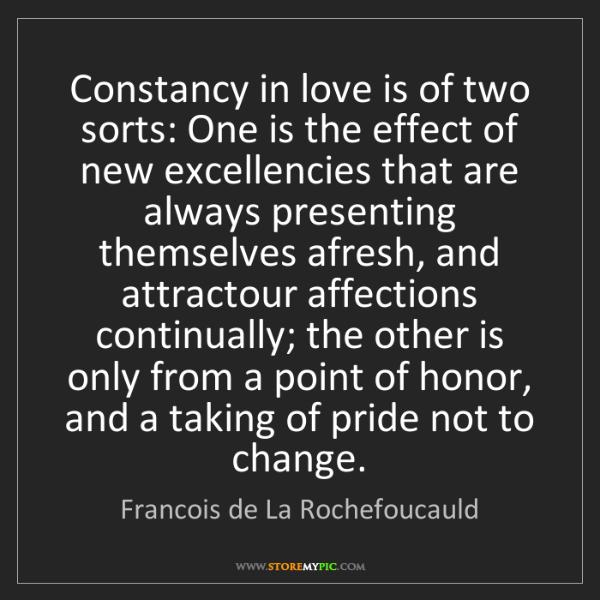 Francois de La Rochefoucauld: Constancy in love is of two sorts: One is the effect...