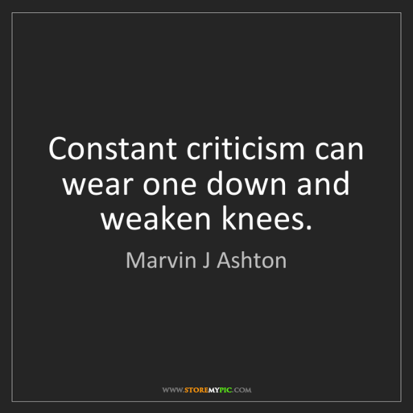 Marvin J Ashton: Constant criticism can wear one down and weaken knees.