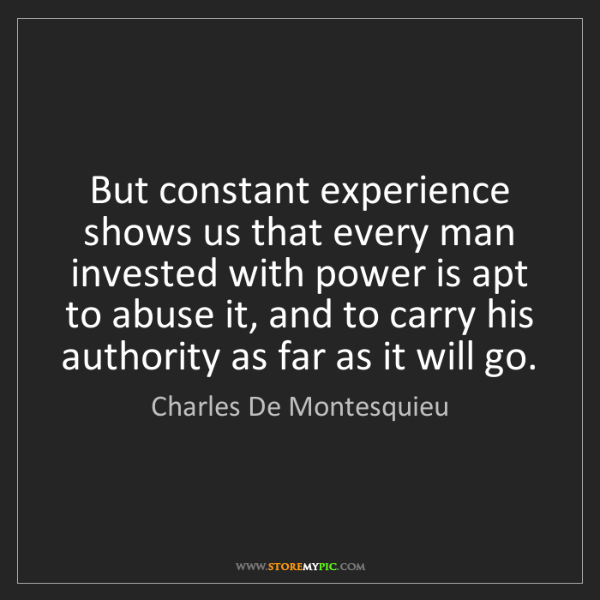 Charles De Montesquieu: But constant experience shows us that every man invested...