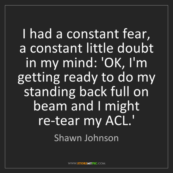 Shawn Johnson: I had a constant fear, a constant little doubt in my...