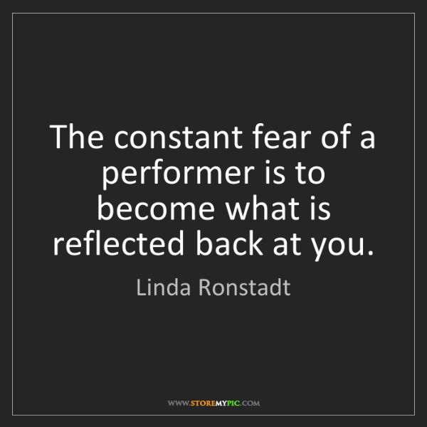 Linda Ronstadt: The constant fear of a performer is to become what is...