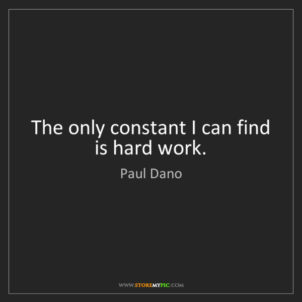 Paul Dano: The only constant I can find is hard work.