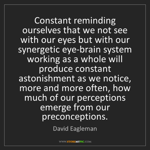David Eagleman: Constant reminding ourselves that we not see with our...