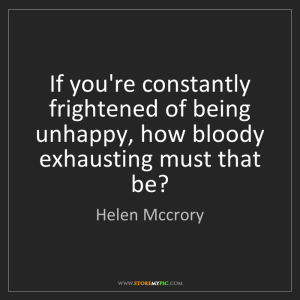 Helen Mccrory: If you're constantly frightened of being unhappy, how...