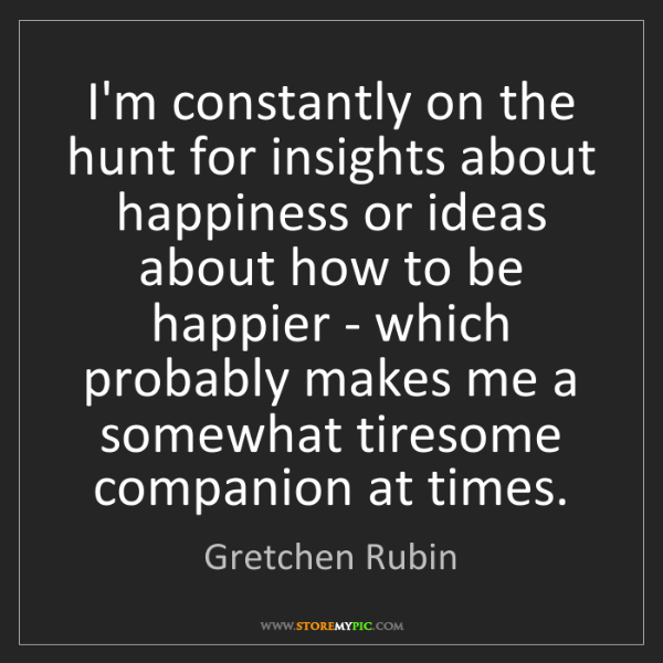 Gretchen Rubin: I'm constantly on the hunt for insights about happiness...