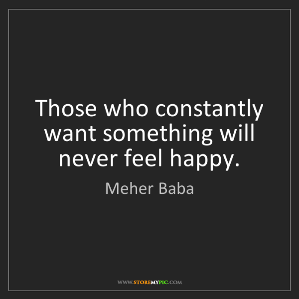 Meher Baba: Those who constantly want something will never feel happy.
