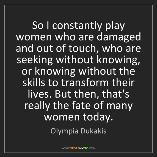 Olympia Dukakis: So I constantly play women who are damaged and out of...