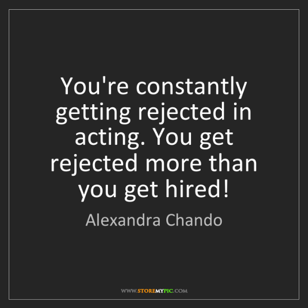 Alexandra Chando: You're constantly getting rejected in acting. You get...