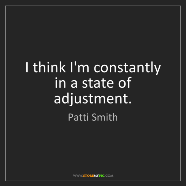 Patti Smith: I think I'm constantly in a state of adjustment.
