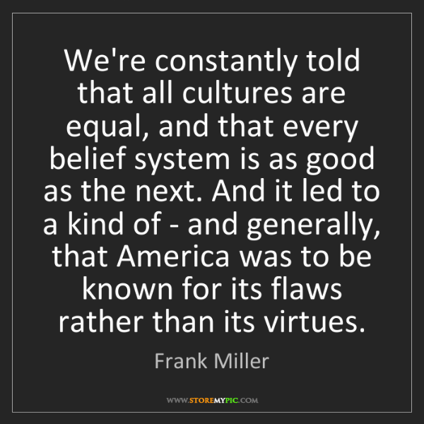 Frank Miller: We're constantly told that all cultures are equal, and...