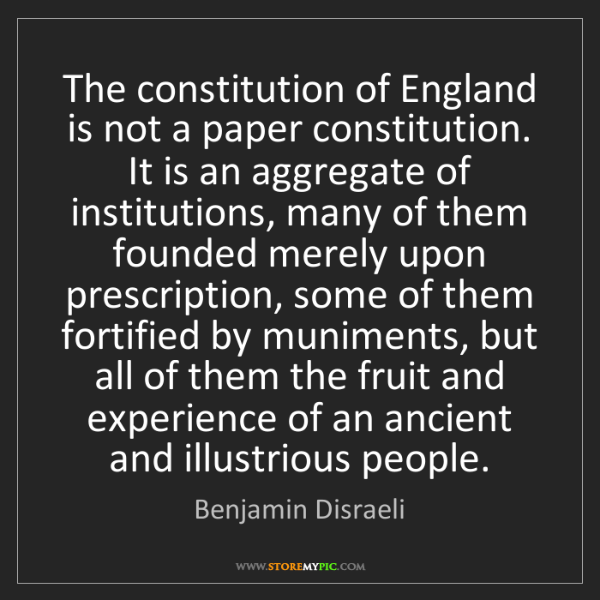 Benjamin Disraeli: The constitution of England is not a paper constitution....