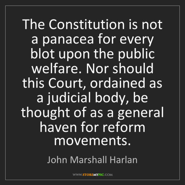 John Marshall Harlan: The Constitution is not a panacea for every blot upon...