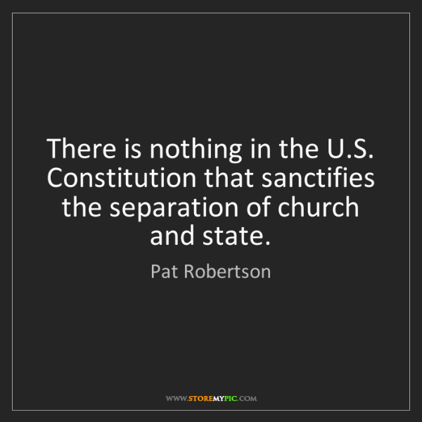 Pat Robertson: There is nothing in the U.S. Constitution that sanctifies...