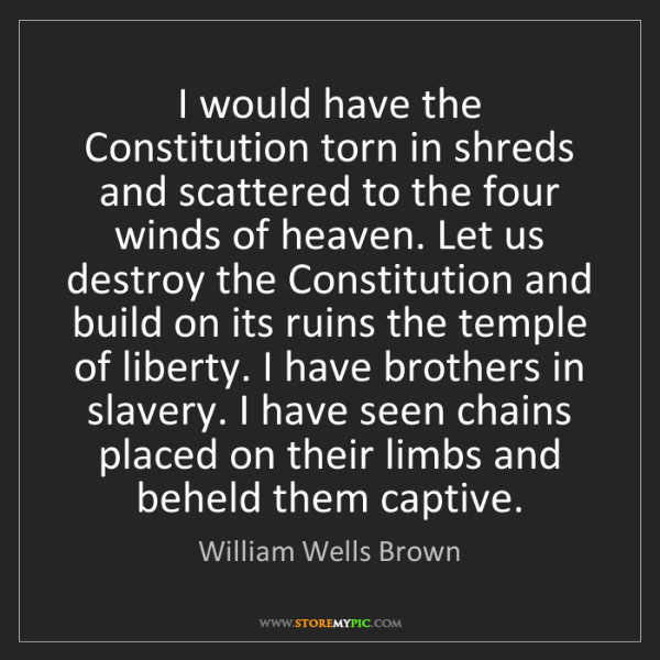 William Wells Brown: I would have the Constitution torn in shreds and scattered...