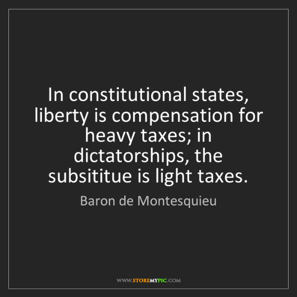 Baron de Montesquieu: In constitutional states, liberty is compensation for...