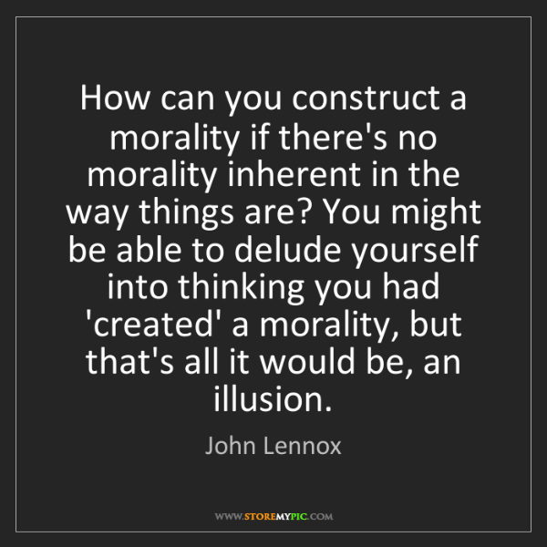 John Lennox: How can you construct a morality if there's no morality...