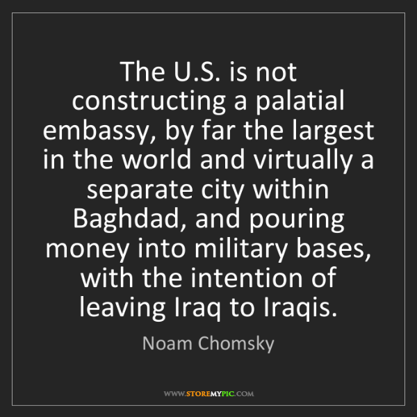 Noam Chomsky: The U.S. is not constructing a palatial embassy, by far...