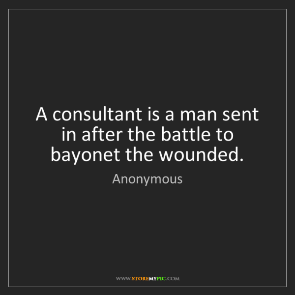 Anonymous: A consultant is a man sent in after the battle to bayonet...
