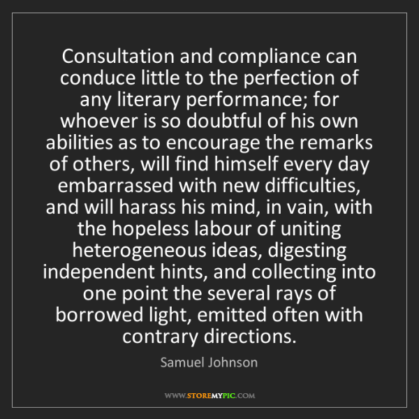 Samuel Johnson: Consultation and compliance can conduce little to the...