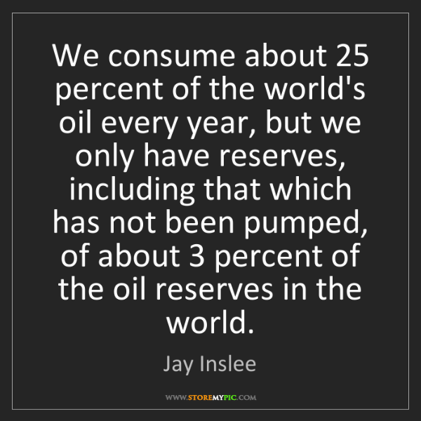 Jay Inslee: We consume about 25 percent of the world's oil every...