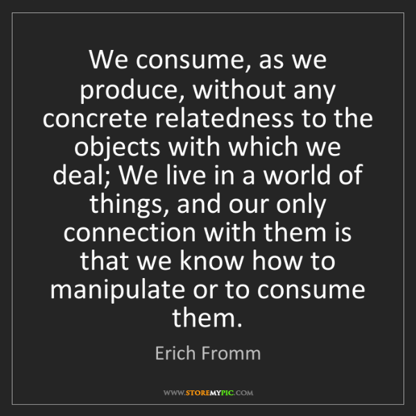 Erich Fromm: We consume, as we produce, without any concrete relatedness...