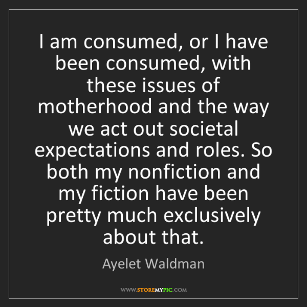 Ayelet Waldman: I am consumed, or I have been consumed, with these issues...