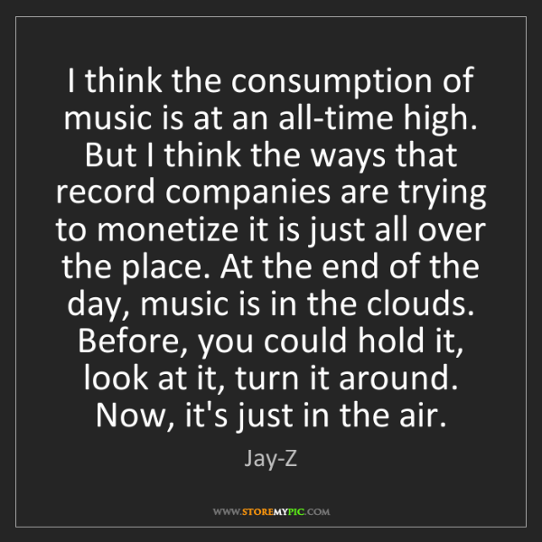 Jay-Z: I think the consumption of music is at an all-time high....