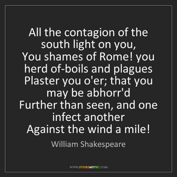 William Shakespeare: All the contagion of the south light on you,  You shames...