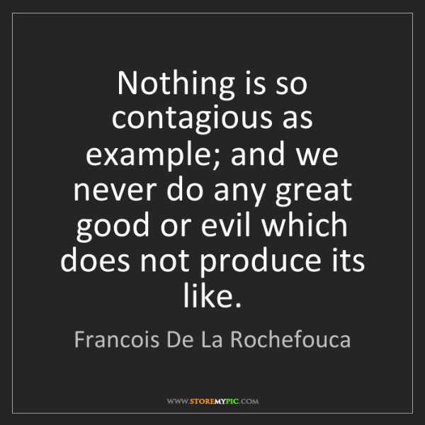 Francois De La Rochefouca: Nothing is so contagious as example; and we never do...