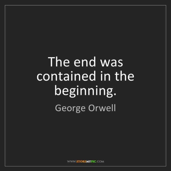 George Orwell: The end was contained in the beginning.