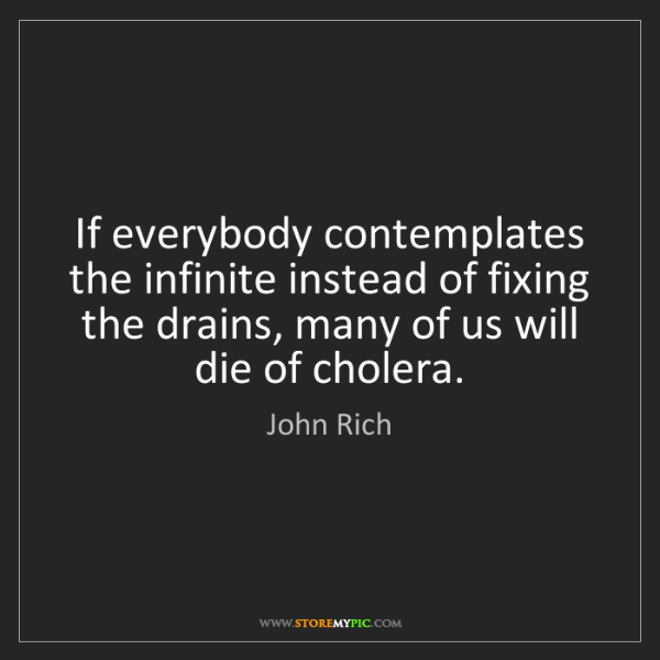 John Rich: If everybody contemplates the infinite instead of fixing...
