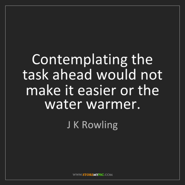J K Rowling: Contemplating the task ahead would not make it easier...